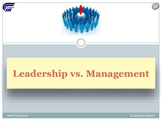 Leadership vs. Management www.Projacs.com Dr.Ibrahim Alhariri