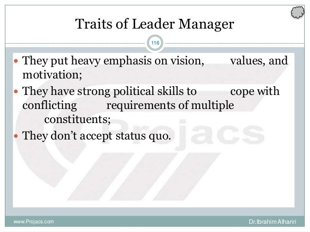 116 Traits of Leader Manager  They put heavy emphasis on vision, values, and motivation;  They have strong political ski...