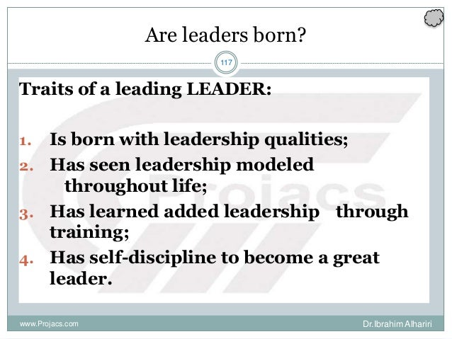 117 Are leaders born? Traits of a leading LEADER: 1. Is born with leadership qualities; 2. Has seen leadership modeled thr...