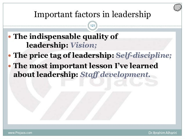 121 Important factors in leadership  The indispensable quality of leadership: Vision;  The price tag of leadership: Self...