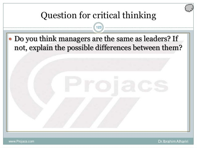123 Question for critical thinking  Do you think managers are the same as leaders? If not, explain the possible differenc...