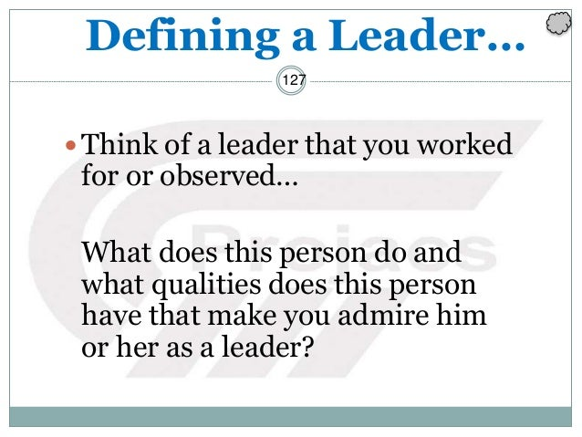 127 Defining a Leader… Think of a leader that you worked for or observed… What does this person do and what qualities doe...