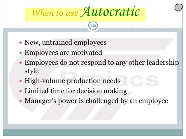 130 When to use Autocratic  New, untrained employees  Employees are motivated  Employees do not respond to any other le...