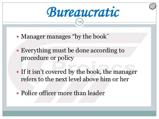 """132 Bureaucratic  Manager manages """"by the book¨  Everything must be done according to procedure or policy  If it isn't ..."""