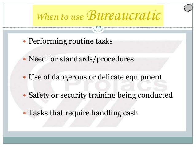 133 When to use Bureaucratic  Performing routine tasks  Need for standards/procedures  Use of dangerous or delicate equ...
