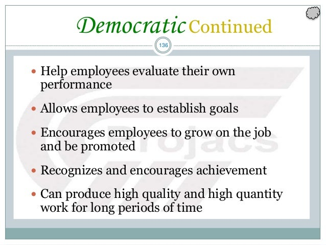 136 Democratic Continued  Help employees evaluate their own performance  Allows employees to establish goals  Encourage...