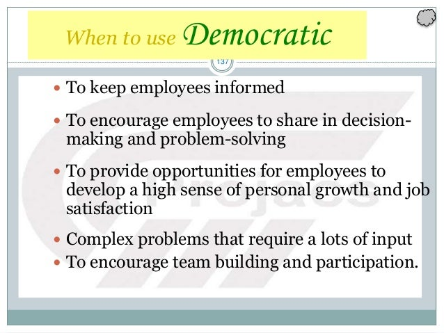 137 When to use Democratic  To keep employees informed  To encourage employees to share in decision- making and problem-...
