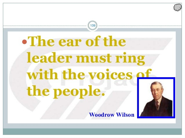 139 The ear of the leader must ring with the voices of the people. Woodrow Wilson