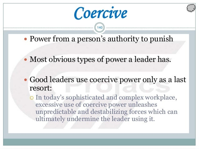 140 Coercive  Power from a person's authority to punish  Most obvious types of power a leader has.  Good leaders use co...