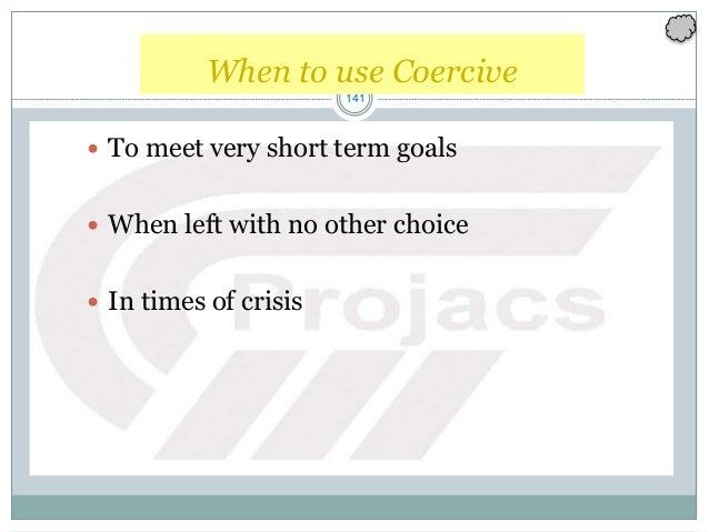 141 When to use Coercive  To meet very short term goals  When left with no other choice  In times of crisis