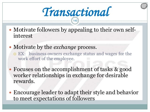 143 Transactional  Motivate followers by appealing to their own self- interest  Motivate by the exchange process.  EX: ...