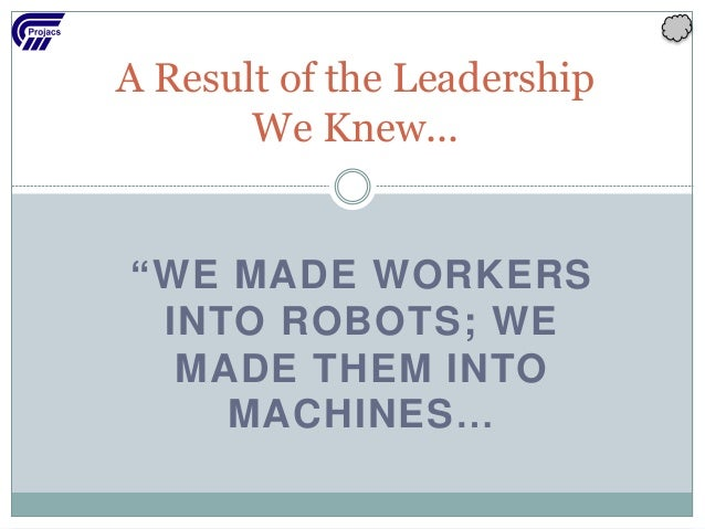 """A Result of the Leadership We Knew... """"WE MADE WORKERS INTO ROBOTS; WE MADE THEM INTO MACHINES…"""