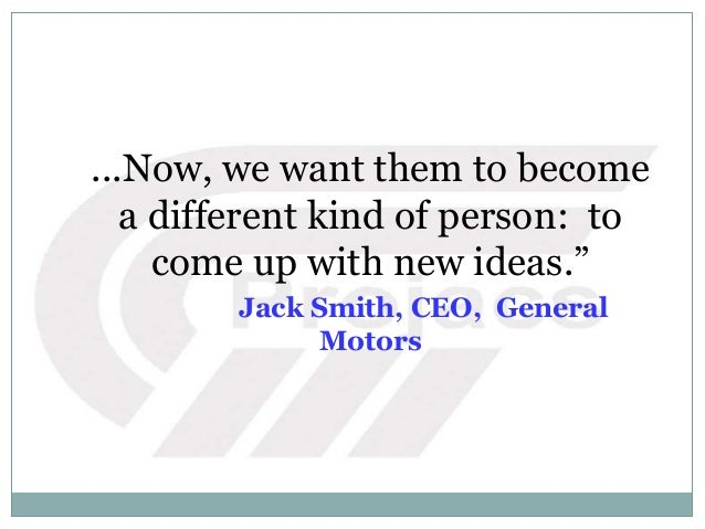 """...Now, we want them to become a different kind of person: to come up with new ideas."""" Jack Smith, CEO, General Motors"""