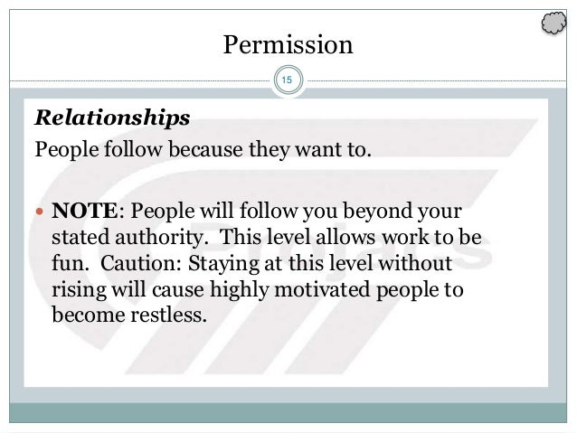 15 Permission Relationships People follow because they want to.  NOTE: People will follow you beyond your stated authorit...