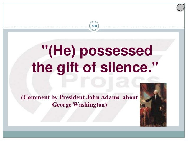 """150 """"(He) possessed the gift of silence."""" (Comment by President John Adams about George Washington)"""