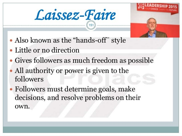 """151 Laissez-Faire  Also known as the """"hands-off¨ style  Little or no direction  Gives followers as much freedom as poss..."""
