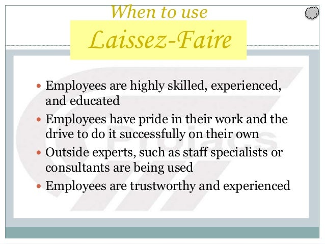 152 When to use Laissez-Faire  Employees are highly skilled, experienced, and educated  Employees have pride in their wo...