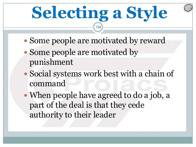 158 Selecting a Style  Some people are motivated by reward  Some people are motivated by punishment  Social systems wor...