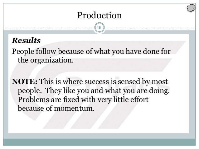 16 Production Results People follow because of what you have done for the organization. NOTE: This is where success is sen...