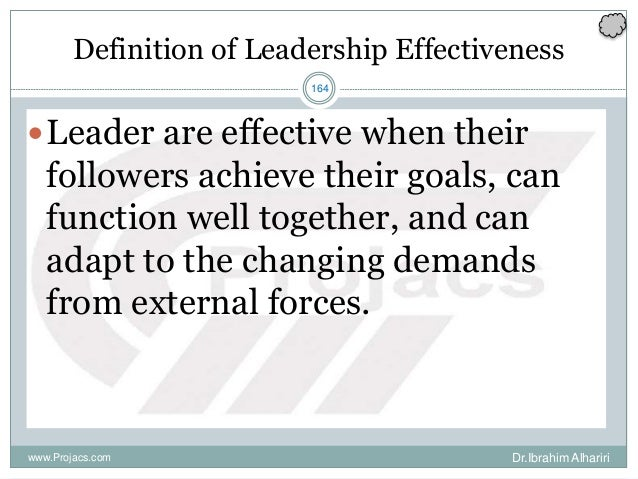 164 Definition of Leadership Effectiveness Leader are effective when their followers achieve their goals, can function we...