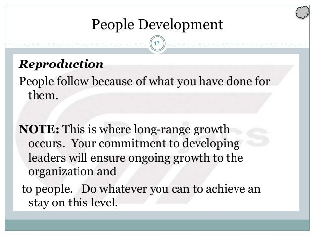 17 People Development Reproduction People follow because of what you have done for them. NOTE: This is where long-range gr...