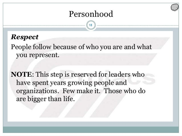 18 Personhood Respect People follow because of who you are and what you represent. NOTE: This step is reserved for leaders...