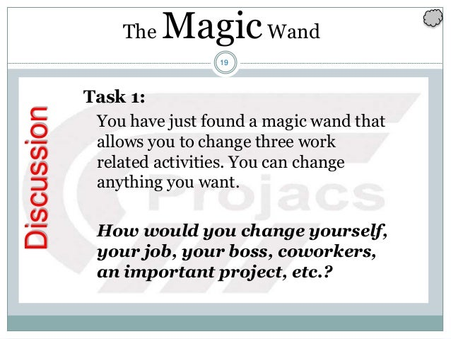 19 Discussion Task 1: You have just found a magic wand that allows you to change three work related activities. You can ch...