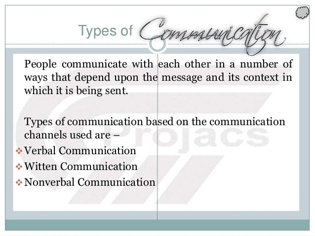 Types of People communicate with each other in a number of ways that depend upon the message and its context in which it i...