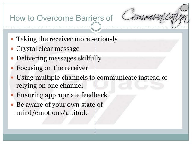 How to Overcome Barriers of  Taking the receiver more seriously  Crystal clear message  Delivering messages skilfully ...