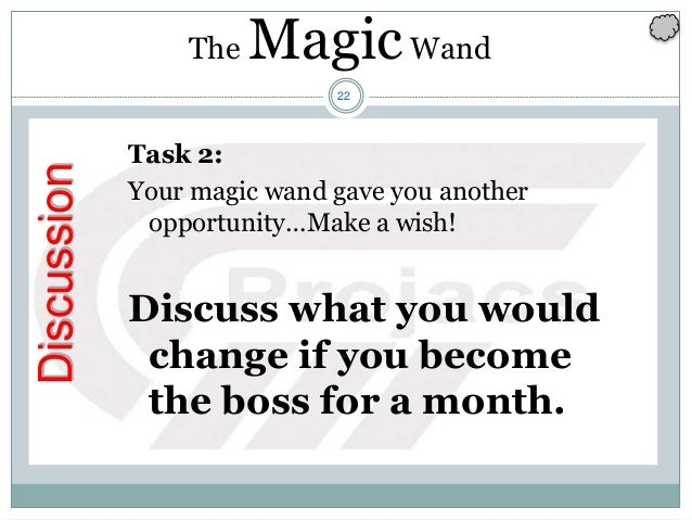 22 Discussion Task 2: Your magic wand gave you another opportunity…Make a wish! Discuss what you would change if you becom...
