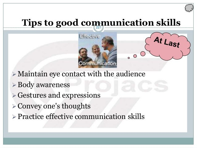 221 Tips to good communication skills Maintain eye contact with the audience Body awareness Gestures and expressions C...