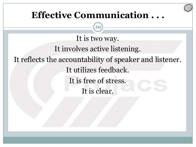 222 Effective Communication . . . It is two way. It involves active listening. It reflects the accountability of speaker a...