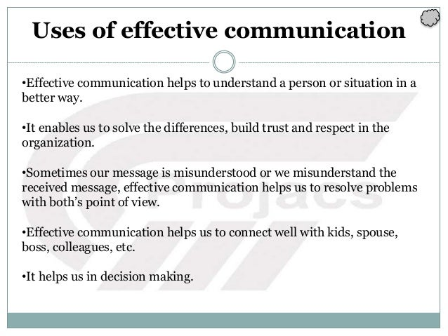 Uses of effective communication •Effective communication helps to understand a person or situation in a better way. •It en...