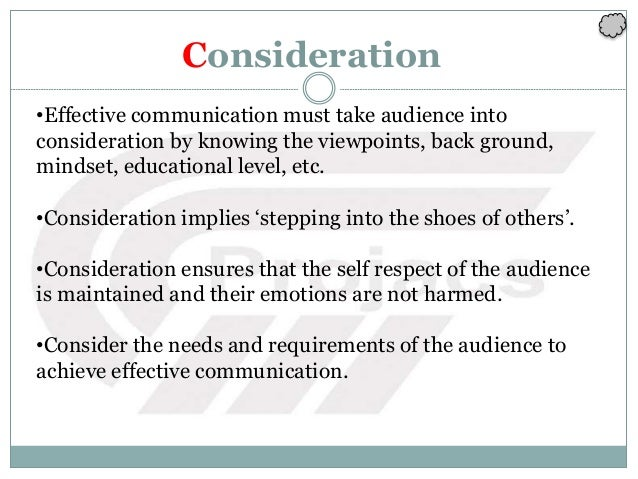 Consideration •Effective communication must take audience into consideration by knowing the viewpoints, back ground, minds...