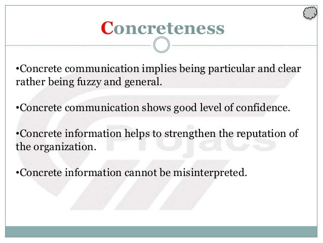 Concreteness •Concrete communication implies being particular and clear rather being fuzzy and general. •Concrete communic...