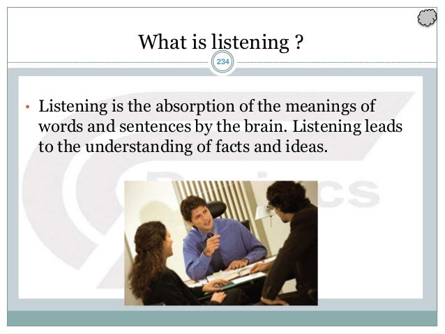 234 What is listening ? • Listening is the absorption of the meanings of words and sentences by the brain. Listening leads...