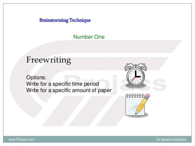 Brainstorming Technique Number One Freewriting Options: Write for a specific time period Write for a specific amount of pa...