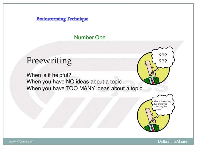 Number One Freewriting When is it helpful? When you have NO ideas about a topic When you have TOO MANY ideas about a topic...