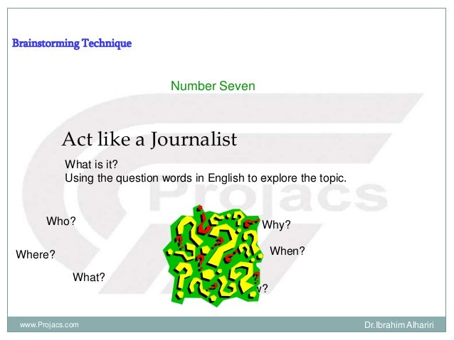 Brainstorming Technique Number Seven Act like a Journalist What is it? Using the question words in English to explore the ...