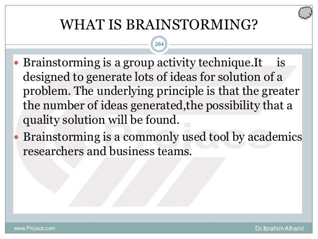 264 WHAT IS BRAINSTORMING?  Brainstorming is a group activity technique.It is designed to generate lots of ideas for solu...