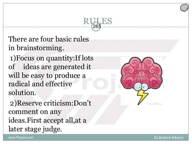 265 RULES There are four basic rules in brainstorming. 1)Focus on quantity:If lots of ideas are generated it will be easy ...