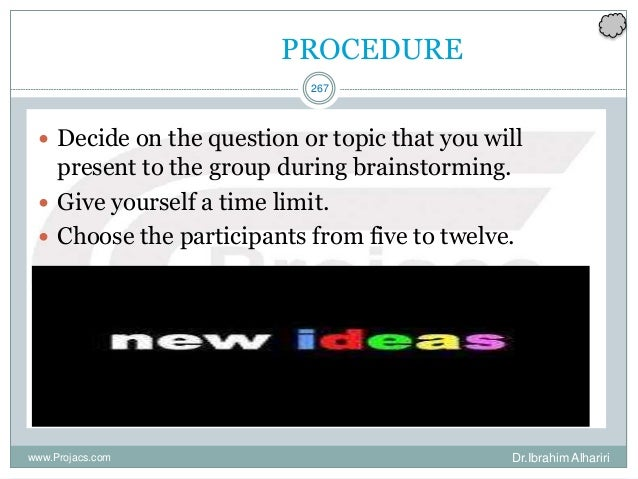 267 PROCEDURE  Decide on the question or topic that you will present to the group during brainstorming.  Give yourself a...
