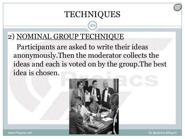 270 TECHNIQUES 2) NOMINAL GROUP TECHNIQUE Participants are asked to write their ideas anonymously.Then the moderator colle...