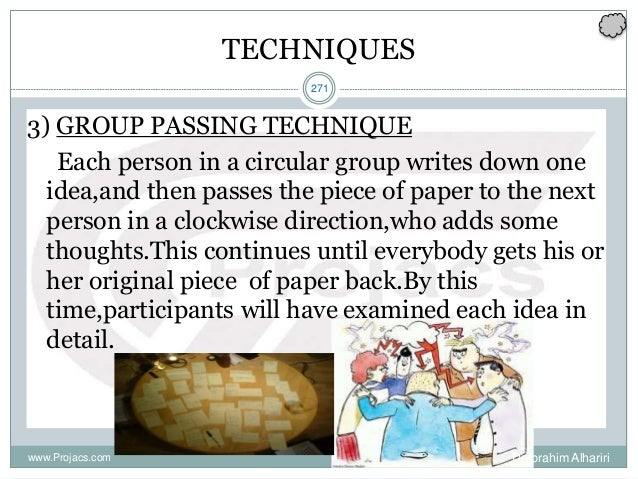 271 TECHNIQUES 3) GROUP PASSING TECHNIQUE Each person in a circular group writes down one idea,and then passes the piece o...