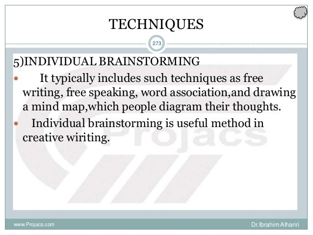 273 TECHNIQUES 5)INDIVIDUAL BRAINSTORMING  It typically includes such techniques as free writing, free speaking, word ass...