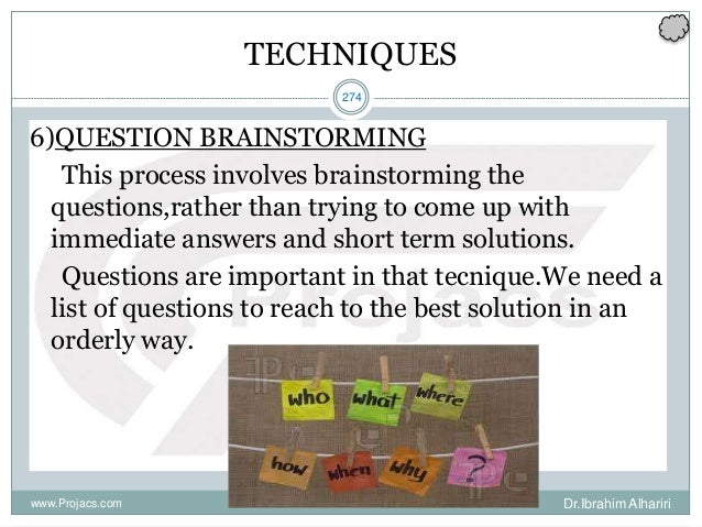 274 TECHNIQUES 6)QUESTION BRAINSTORMING This process involves brainstorming the questions,rather than trying to come up wi...