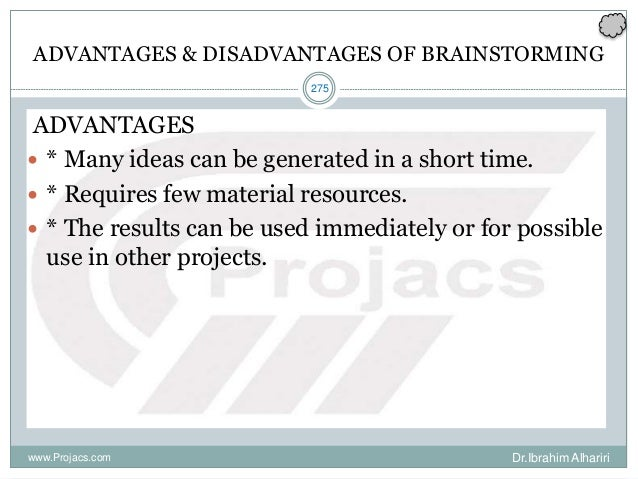 275 ADVANTAGES & DISADVANTAGES OF BRAINSTORMING ADVANTAGES  * Many ideas can be generated in a short time.  * Requires f...