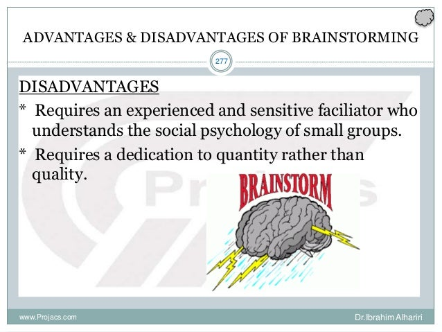 277 ADVANTAGES & DISADVANTAGES OF BRAINSTORMING DISADVANTAGES * Requires an experienced and sensitive faciliator who under...