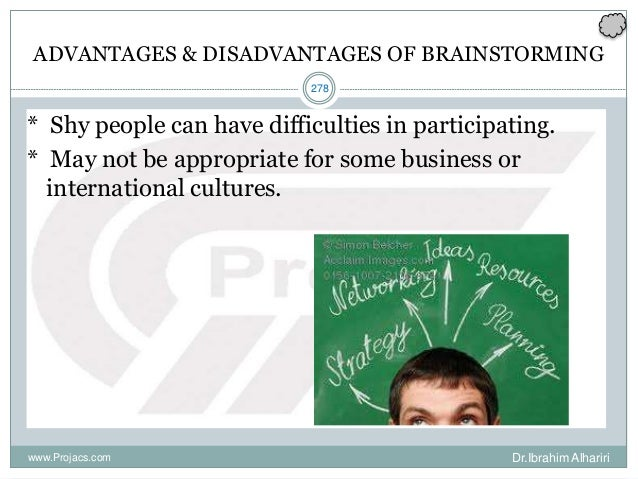 278 ADVANTAGES & DISADVANTAGES OF BRAINSTORMING * Shy people can have difficulties in participating. * May not be appropri...