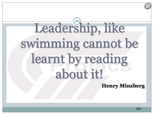 284 Leadership, like swimming cannot be learnt by reading about it! Henry Minzberg 284